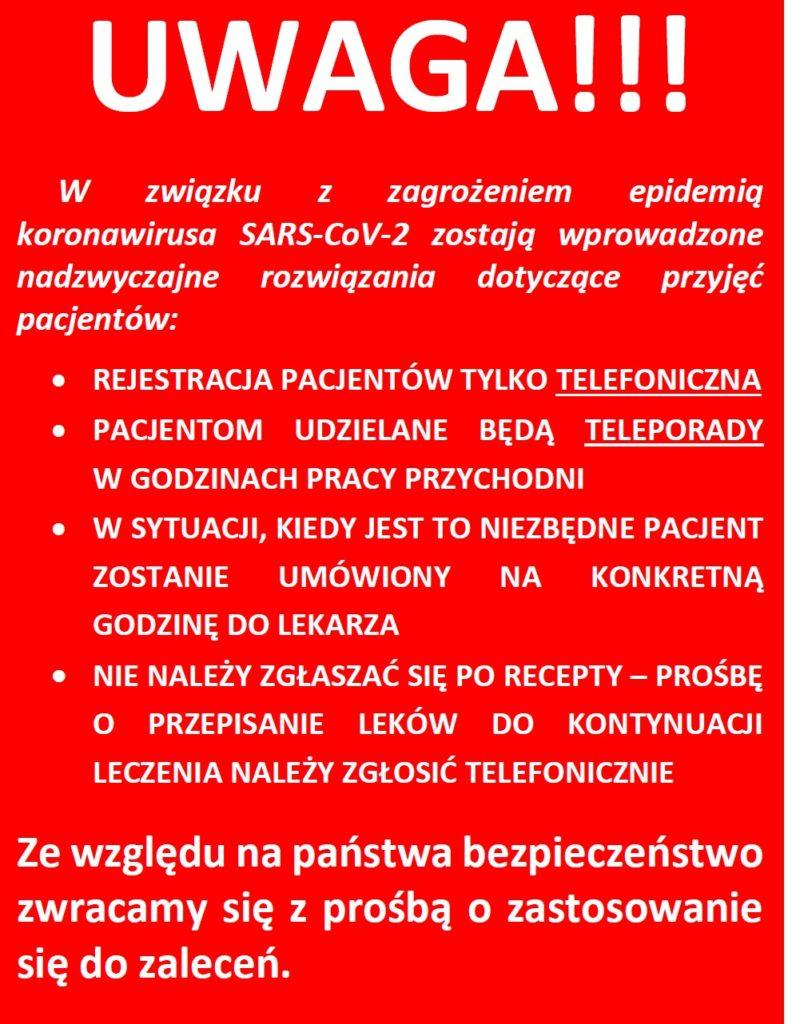 W związku z zagrożeniem epidemią koronawirusa zostają wprowadzone nadzwyczajne rozwiązania dotyczące przyjęć pacjentów: REJESTRACJA PACJENTÓW TYLKO TELEFONICZNA PACJENTOM UDZIELANE BĘDĄ TELEPORADY W GODZINACH PRACY PRZYCHODNI W SYTUACJI, KIEDY JEST TO NIEZBĘDNE PACJENT ZOSTANIE UMÓWIONY NA KONKRETNĄ GODZINĘ DO LEKARZA NIE NALEŻY ZGŁASZAĆ SIĘ PO RECEPTY – PROŚBĘ O PRZEPISANIE LEKÓW DO KONTYNUACJI LECZENIA NALEŻY ZGŁOSIĆ TELEFONICZNIE Ze względu na państwa bezpieczeństwo zwracamy się z prośbą o zastosowanie się do zaleceń.